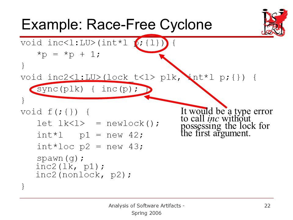 Analysis of Software Artifacts - Spring 2006 22 Example: Race-Free Cyclone void inc (int*l p;{l}) { *p = *p + 1; } void inc2 (lock_t plk, int*l p;{}) { sync(plk) { inc(p); } } void f(;{}) { let lk = newlock(); int*l p1 = new 42; int*loc p2 = new 43; spawn(g); inc2(lk, p1); inc2(nonlock, p2); } It would be a type error to call inc without possessing the lock for the first argument.