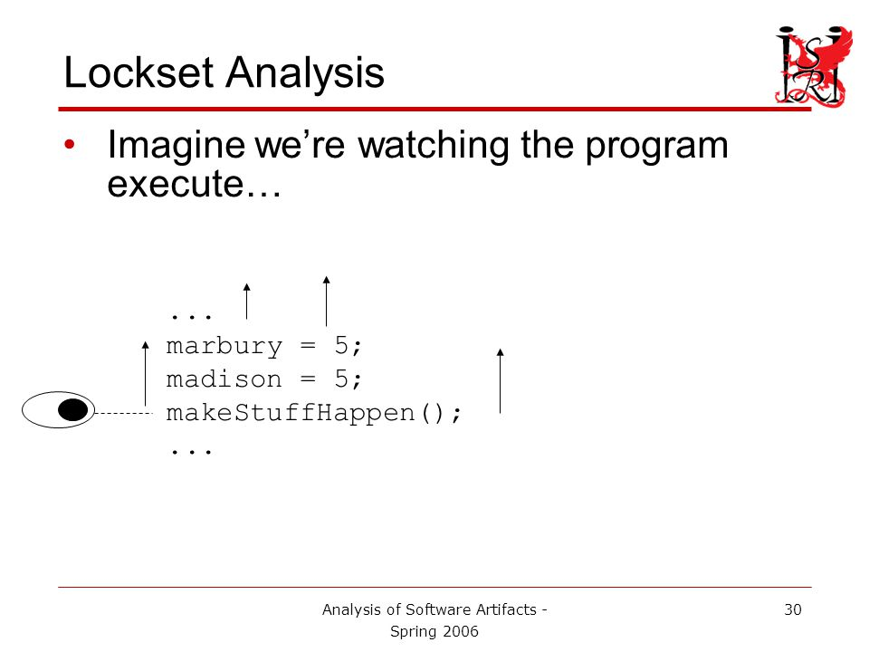 Analysis of Software Artifacts - Spring 2006 31 Lockset Analysis Whenever a lock is acquired, add that to the set of held locks. ...