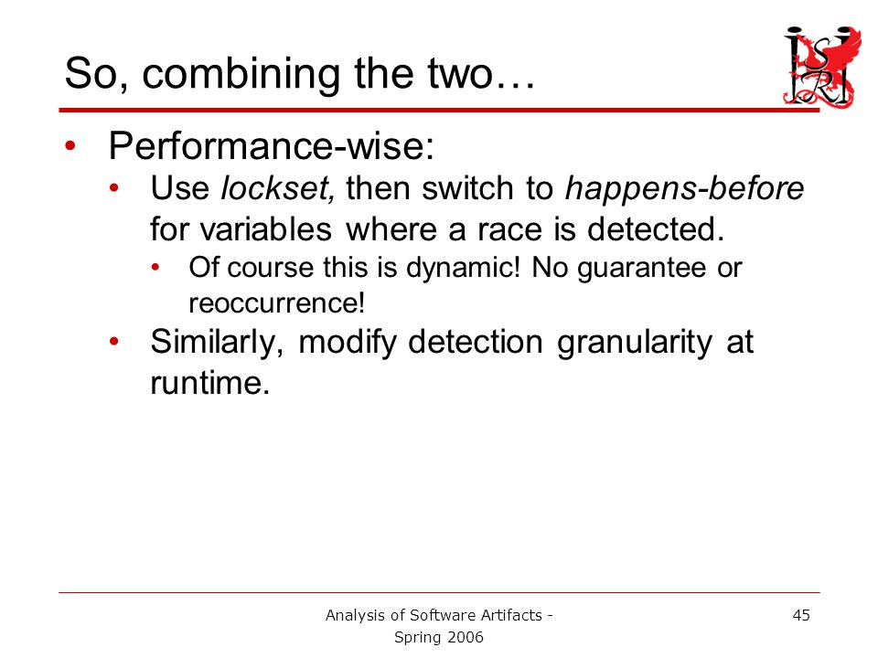 Analysis of Software Artifacts - Spring 2006 45 So, combining the two… Performance-wise: Use lockset, then switch to happens-before for variables where a race is detected.