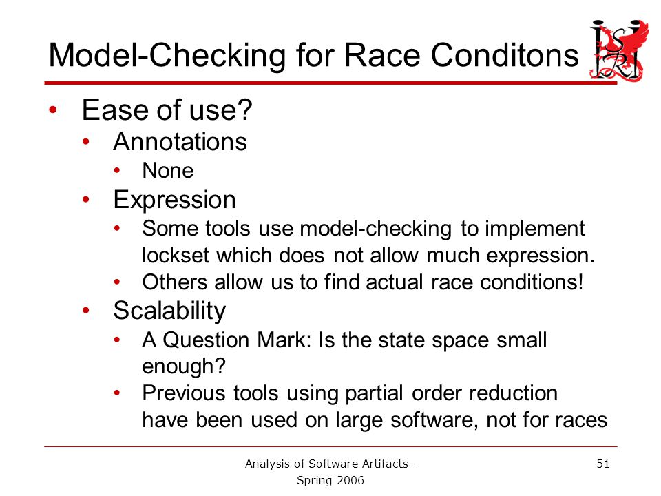 Analysis of Software Artifacts - Spring 2006 51 Model-Checking for Race Conditons Ease of use.