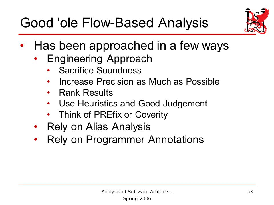 Analysis of Software Artifacts - Spring 2006 54 Good ole Flow-Based Analysis Engineering Approach: Start with interprocedural lockset analysis Make simple improvements: use statistical analysis to computer the probability that s...