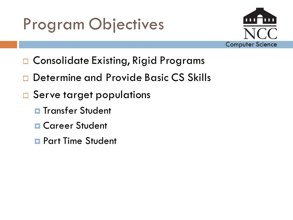 Computer Science Program Objectives  Consolidate Existing, Rigid Programs  Determine and Provide Basic CS Skills  Serve target populations  Transf