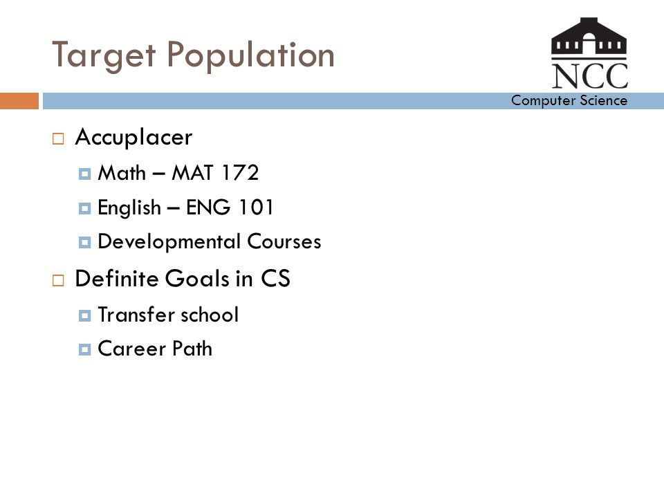 Computer Science Target Population  Accuplacer  Math – MAT 172  English – ENG 101  Developmental Courses  Definite Goals in CS  Transfer school