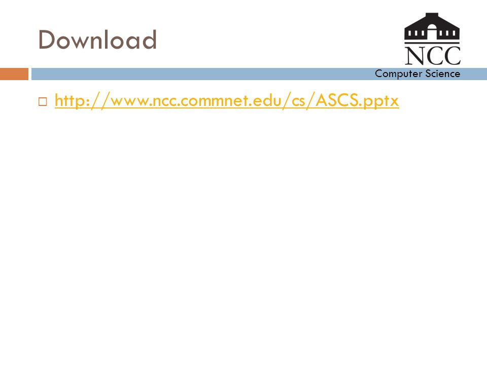 Computer Science Download  http://www.ncc.commnet.edu/cs/ASCS.pptx http://www.ncc.commnet.edu/cs/ASCS.pptx