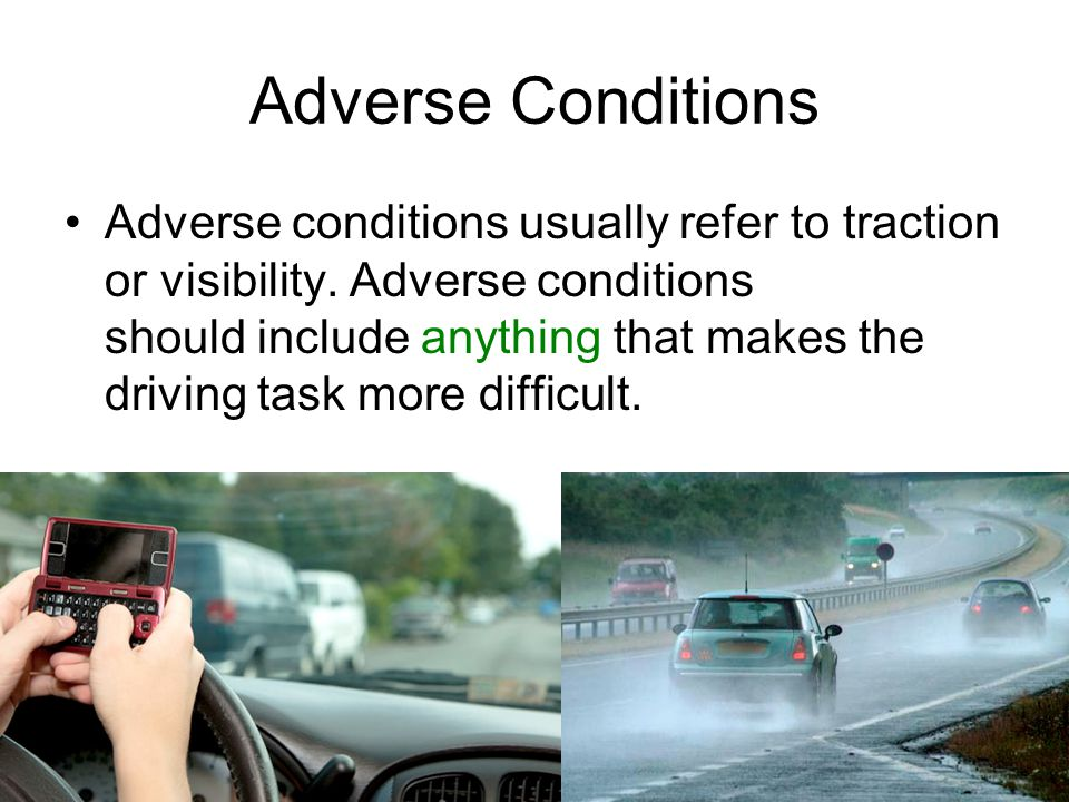 Adverse Conditions Adverse conditions usually refer to traction or visibility. Adverse conditions should include anything that makes the driving task