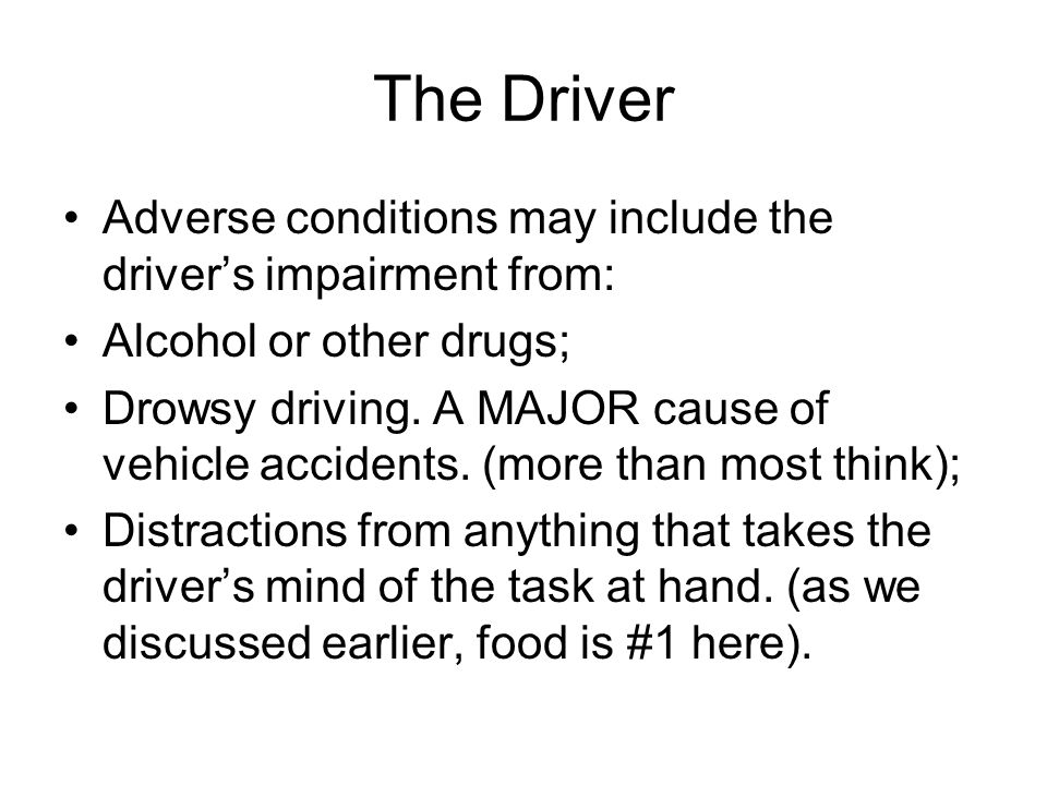 The Driver Adverse conditions may include the driver's impairment from: Alcohol or other drugs; Drowsy driving. A MAJOR cause of vehicle accidents. (m
