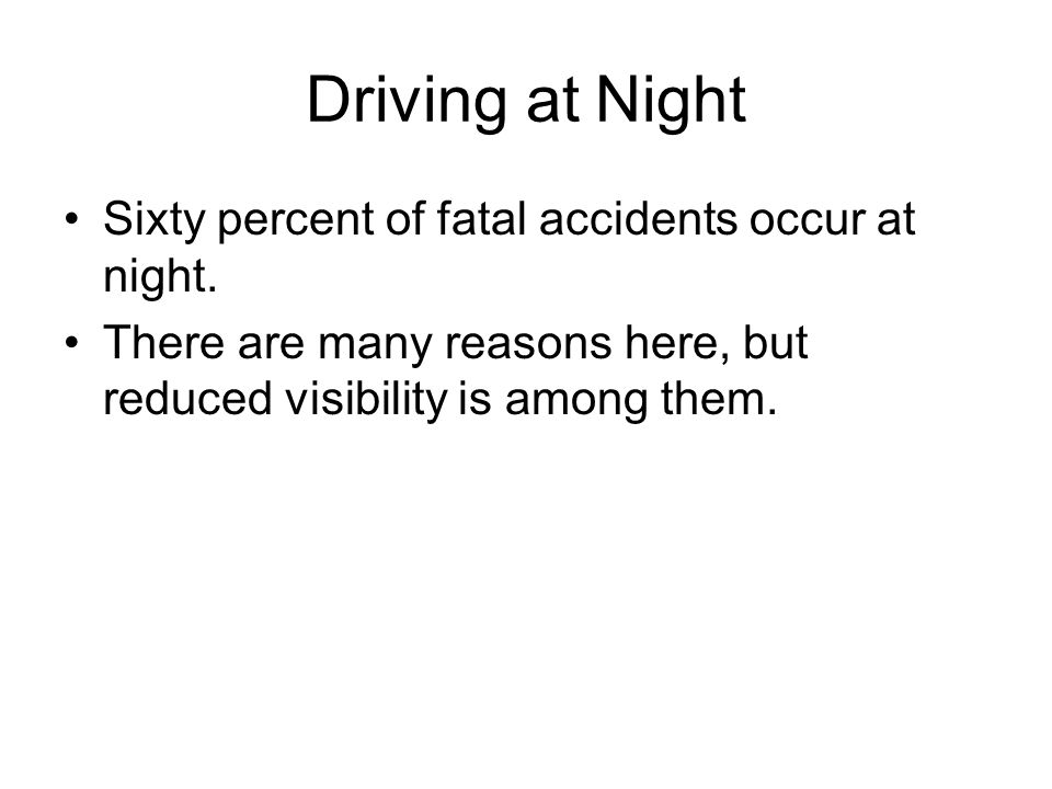 Driving at Night Sixty percent of fatal accidents occur at night. There are many reasons here, but reduced visibility is among them.