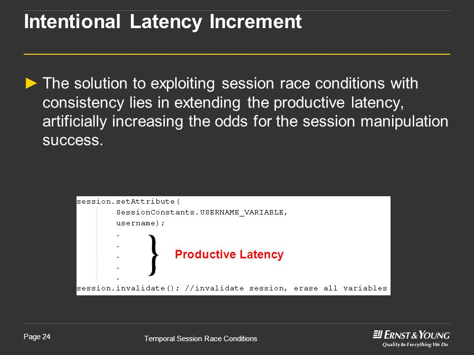 Temporal Session Race Conditions Page 24 Intentional Latency Increment ►The solution to exploiting session race conditions with consistency lies in extending the productive latency, artificially increasing the odds for the session manipulation success.