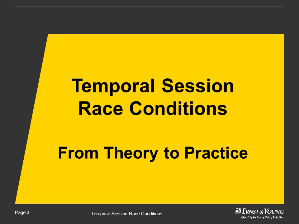 Temporal Session Race Conditions Page 4 ► A race condition occurs when a pair of routine programming calls in an application do not perform in the sequential manner that was intended per business rules. (The definition of RC in the OWASP Vulnerability List).