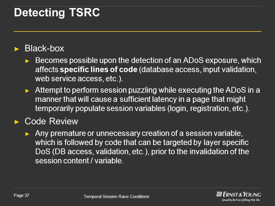 Temporal Session Race Conditions Page 37 ► Black-box ► Becomes possible upon the detection of an ADoS exposure, which affects specific lines of code (database access, input validation, web service access, etc.).