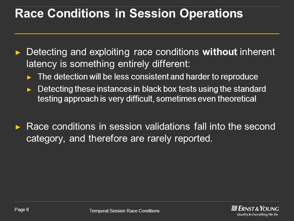 Temporal Session Race Conditions Page 6 ► Detecting and exploiting race conditions without inherent latency is something entirely different: ► The detection will be less consistent and harder to reproduce ► Detecting these instances in black box tests using the standard testing approach is very difficult, sometimes even theoretical ► Race conditions in session validations fall into the second category, and therefore are rarely reported.