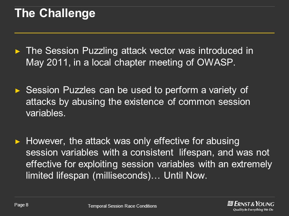 Temporal Session Race Conditions Page 8 ► The Session Puzzling attack vector was introduced in May 2011, in a local chapter meeting of OWASP.