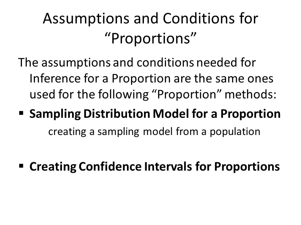 "Assumptions and Conditions for ""Proportions"" The assumptions and conditions needed for Inference for a Proportion are the same ones used for the follo"