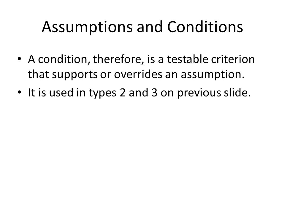 Assumptions and Conditions A condition, therefore, is a testable criterion that supports or overrides an assumption. It is used in types 2 and 3 on pr