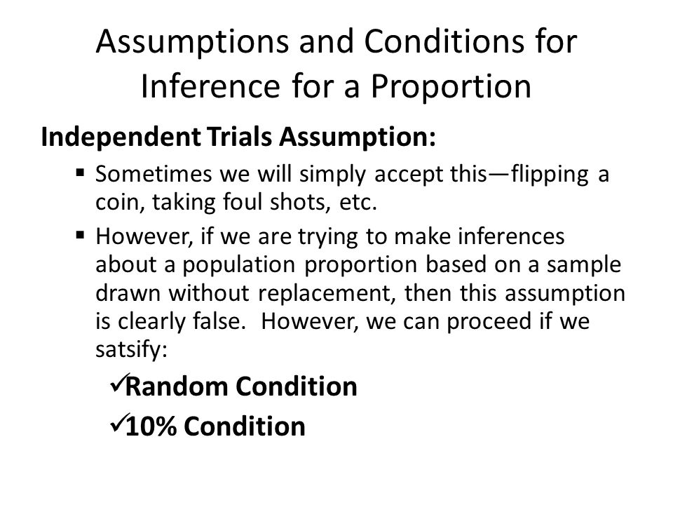 Assumptions and Conditions for Inference for a Proportion Normal Distribution Assumption  Very good chance that this is false—that the population from which the sample is drawn from is normal.