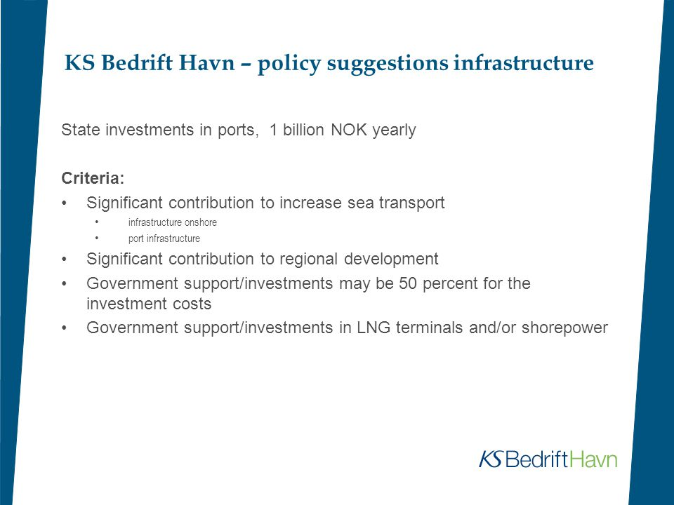 KS Bedrift Havn – policy suggestions infrastructure State investments in ports, 1 billion NOK yearly Criteria: Significant contribution to increase sea transport infrastructure onshore port infrastructure Significant contribution to regional development Government support/investments may be 50 percent for the investment costs Government support/investments in LNG terminals and/or shorepower