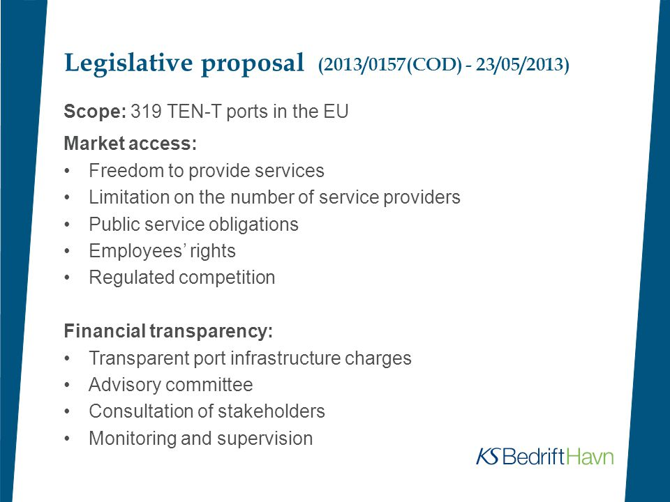Legislative proposal (2013/0157(COD) - 23/05/2013) Scope: 319 TEN-T ports in the EU Market access: Freedom to provide services Limitation on the number of service providers Public service obligations Employees' rights Regulated competition Financial transparency: Transparent port infrastructure charges Advisory committee Consultation of stakeholders Monitoring and supervision
