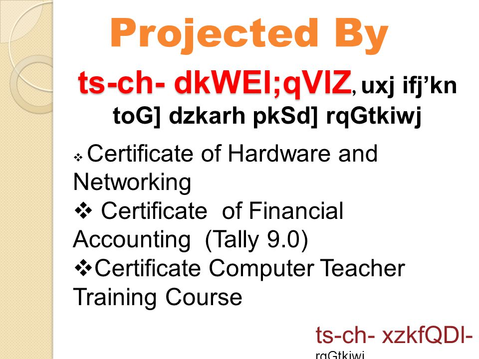 Projected By ts-ch- xzkfQDl- rqGtkiwj ts-ch- dkWEI;qVlZ ts-ch- dkWEI;qVlZ, uxj ifj'kn toG] dzkarh pkSd] rqGtkiwj  Certificate of Hardware and Networking  Certificate of Financial Accounting (Tally 9.0)  Certificate Computer Teacher Training Course
