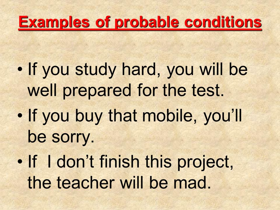 Examples of probable conditions If you study hard, you will be well prepared for the test.