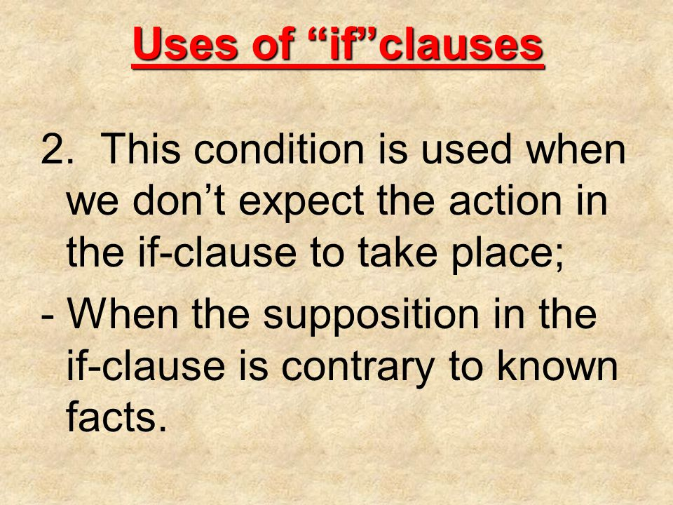 "Uses of ""if""clauses 2. This condition is used when we don't expect the action in the if-clause to take place; - When the supposition in the if-clause"