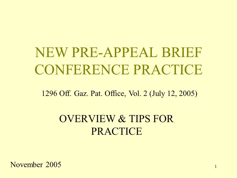 1 NEW PRE-APPEAL BRIEF CONFERENCE PRACTICE OVERVIEW & TIPS FOR PRACTICE November 2005 1296 Off.