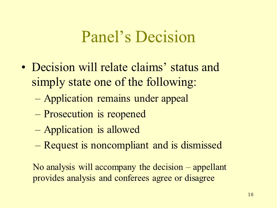 16 Panel's Decision Decision will relate claims' status and simply state one of the following: –Application remains under appeal –Prosecution is reopened –Application is allowed –Request is noncompliant and is dismissed No analysis will accompany the decision – appellant provides analysis and conferees agree or disagree