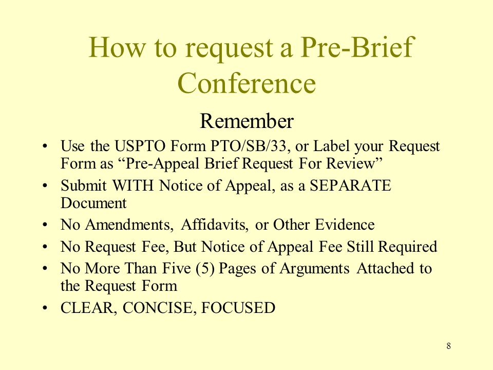 8 How to request a Pre-Brief Conference Remember Use the USPTO Form PTO/SB/33, or Label your Request Form as Pre-Appeal Brief Request For Review Submit WITH Notice of Appeal, as a SEPARATE Document No Amendments, Affidavits, or Other Evidence No Request Fee, But Notice of Appeal Fee Still Required No More Than Five (5) Pages of Arguments Attached to the Request Form CLEAR, CONCISE, FOCUSED