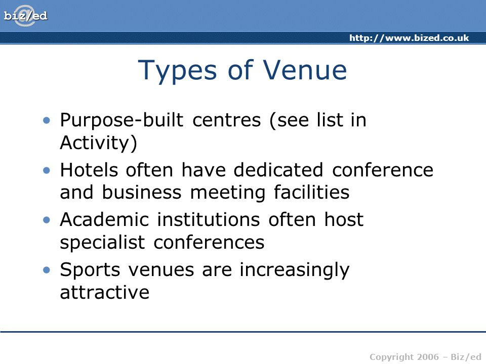 http://www.bized.co.uk Copyright 2006 – Biz/ed Types of Venue Purpose-built centres (see list in Activity) Hotels often have dedicated conference and business meeting facilities Academic institutions often host specialist conferences Sports venues are increasingly attractive