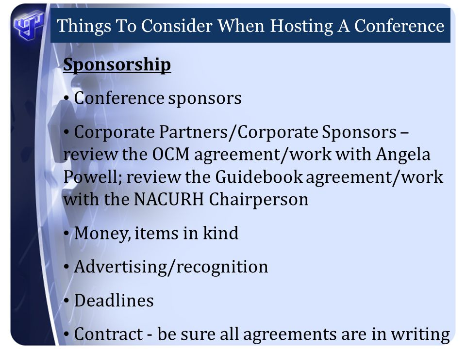Things To Consider When Hosting A Conference Sponsorship Conference sponsors Corporate Partners/Corporate Sponsors – review the OCM agreement/work with Angela Powell; review the Guidebook agreement/work with the NACURH Chairperson Money, items in kind Advertising/recognition Deadlines Contract - be sure all agreements are in writing