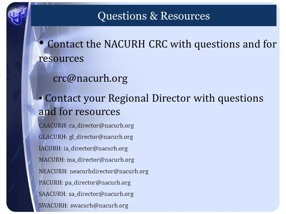 Questions & Resources Contact the NACURH CRC with questions and for resources crc@nacurh.org Contact your Regional Director with questions and for resources CAACURH: ca_director@nacurh.org GLACURH: gl_director@nacurh.org IACURH: ia_director@nacurh.org MACURH: ma_director@nacurh.org NEACURH: neacurhdirector@nacurh.org PACURH: pa_director@nacurh.org SAACURH: sa_director@nacurh.org SWACURH: swacurh@nacurh.org