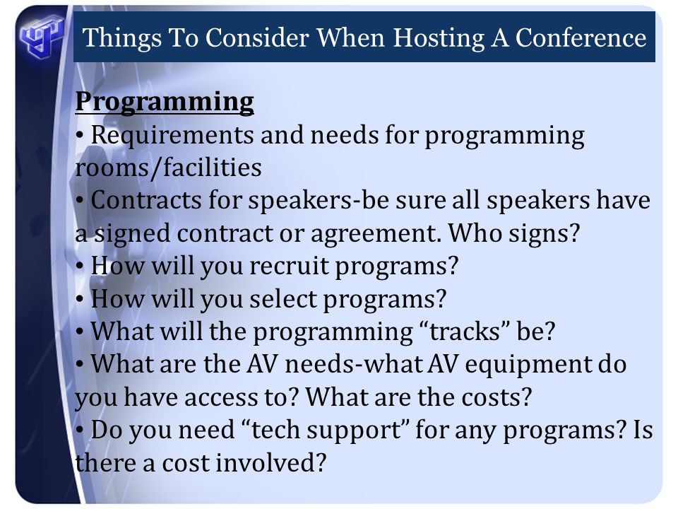 Things To Consider When Hosting A Conference Programming Requirements and needs for programming rooms/facilities Contracts for speakers-be sure all speakers have a signed contract or agreement.