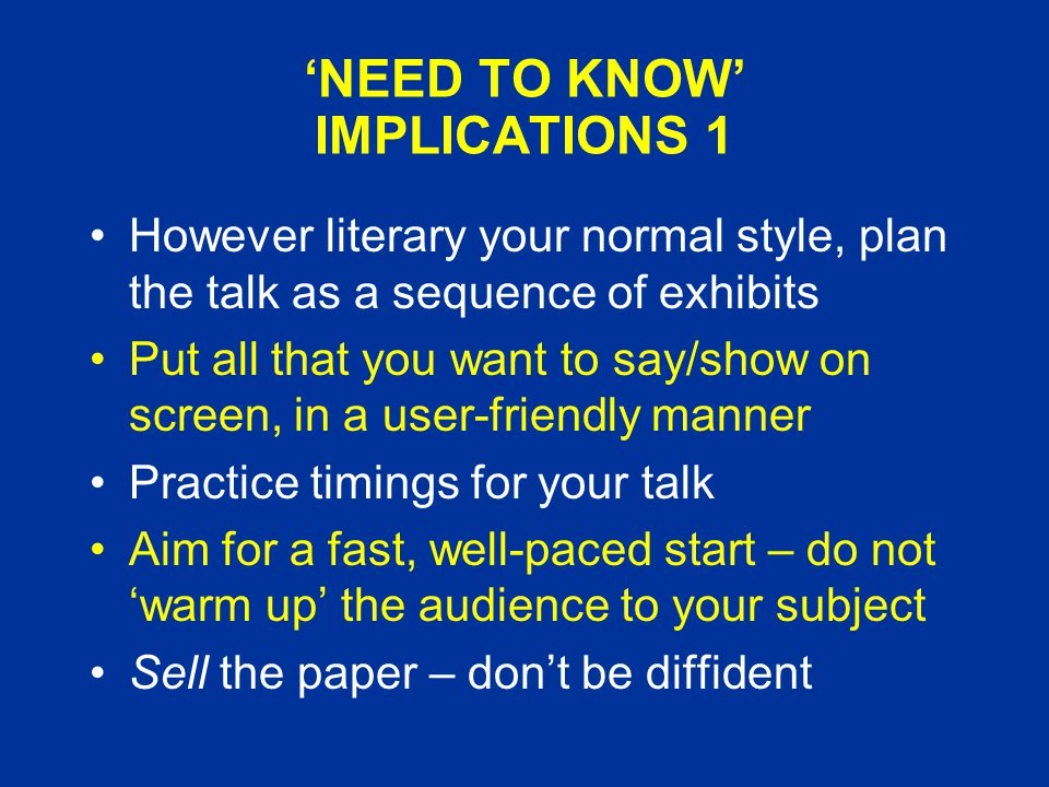 'NEED TO KNOW' IMPLICATIONS 1 However literary your normal style, plan the talk as a sequence of exhibits Put all that you want to say/show on screen, in a user-friendly manner Practice timings for your talk Aim for a fast, well-paced start – do not 'warm up' the audience to your subject Sell the paper – don't be diffident