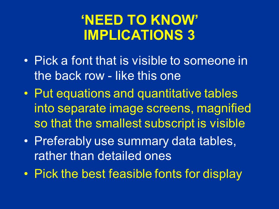 'NEED TO KNOW' IMPLICATIONS 3 Pick a font that is visible to someone in the back row - like this one Put equations and quantitative tables into separate image screens, magnified so that the smallest subscript is visible Preferably use summary data tables, rather than detailed ones Pick the best feasible fonts for display