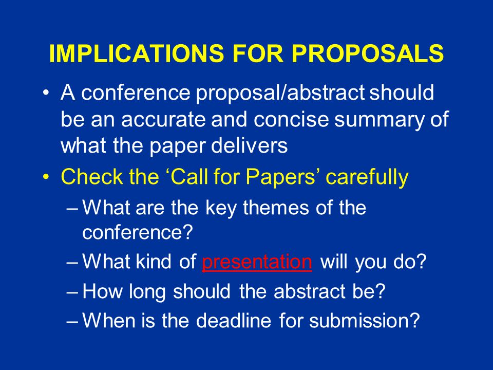 IMPLICATIONS FOR PROPOSALS A conference proposal/abstract should be an accurate and concise summary of what the paper delivers Check the 'Call for Papers' carefully –What are the key themes of the conference.