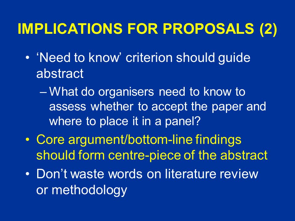 IMPLICATIONS FOR PROPOSALS (2) 'Need to know' criterion should guide abstract –What do organisers need to know to assess whether to accept the paper and where to place it in a panel.