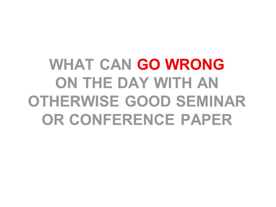 WHAT CAN GO WRONG ON THE DAY WITH AN OTHERWISE GOOD SEMINAR OR CONFERENCE PAPER