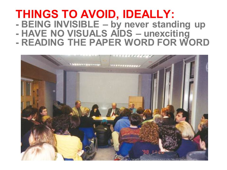 THINGS TO AVOID, IDEALLY: - BEING INVISIBLE – by never standing up - HAVE NO VISUALS AIDS – unexciting - READING THE PAPER WORD FOR WORD http://www.mcdonald.cam.ac.uk/McD/Seminar.jpg