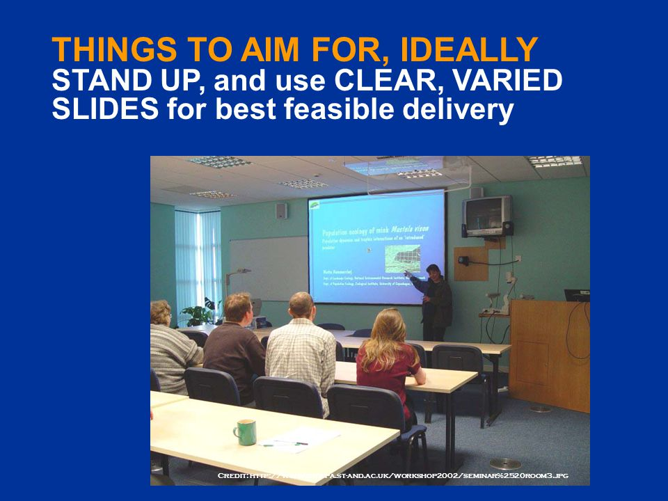 Credit: http://www.ruwpa.st-and.ac.uk/workshop2002/seminar%2520room3.jpg THINGS TO AIM FOR, IDEALLY STAND UP, and use CLEAR, VARIED SLIDES for best feasible delivery