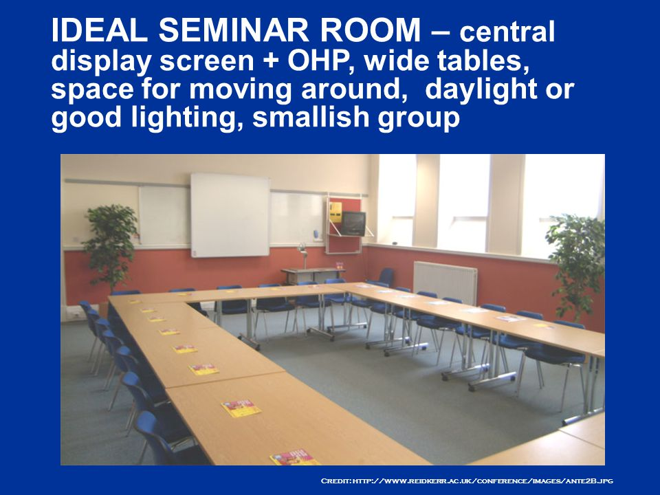 Credit: http://www.reidkerr.ac.uk/conference/images/ante2B.jpg IDEAL SEMINAR ROOM – central display screen + OHP, wide tables, space for moving around, daylight or good lighting, smallish group