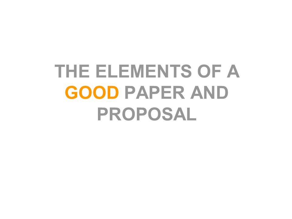 THE ELEMENTS OF A GOOD PAPER AND PROPOSAL