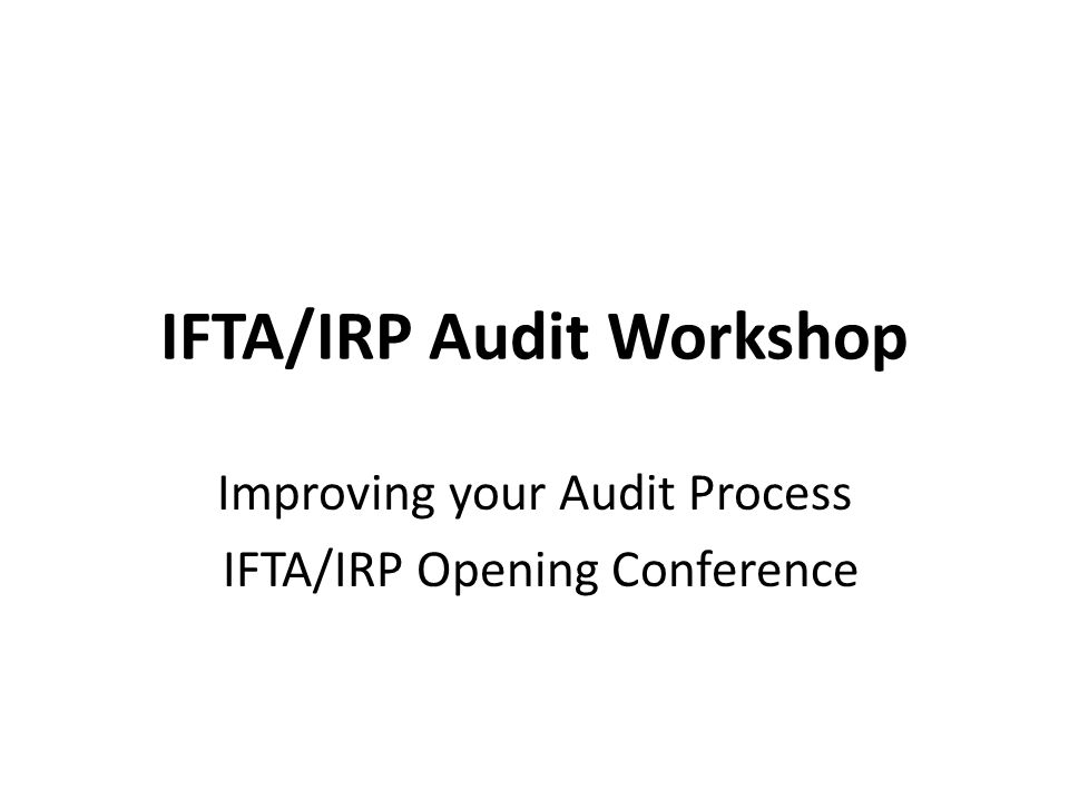 IFTA/IRP Audit Workshop Improving your Audit Process IFTA/IRP Opening Conference
