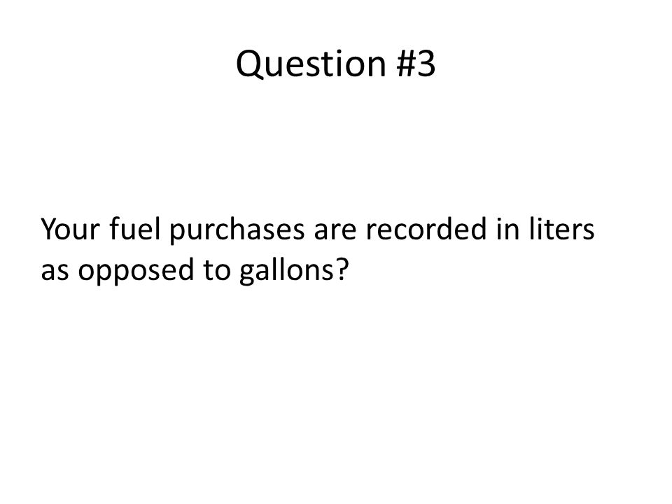 Question #3 Your fuel purchases are recorded in liters as opposed to gallons