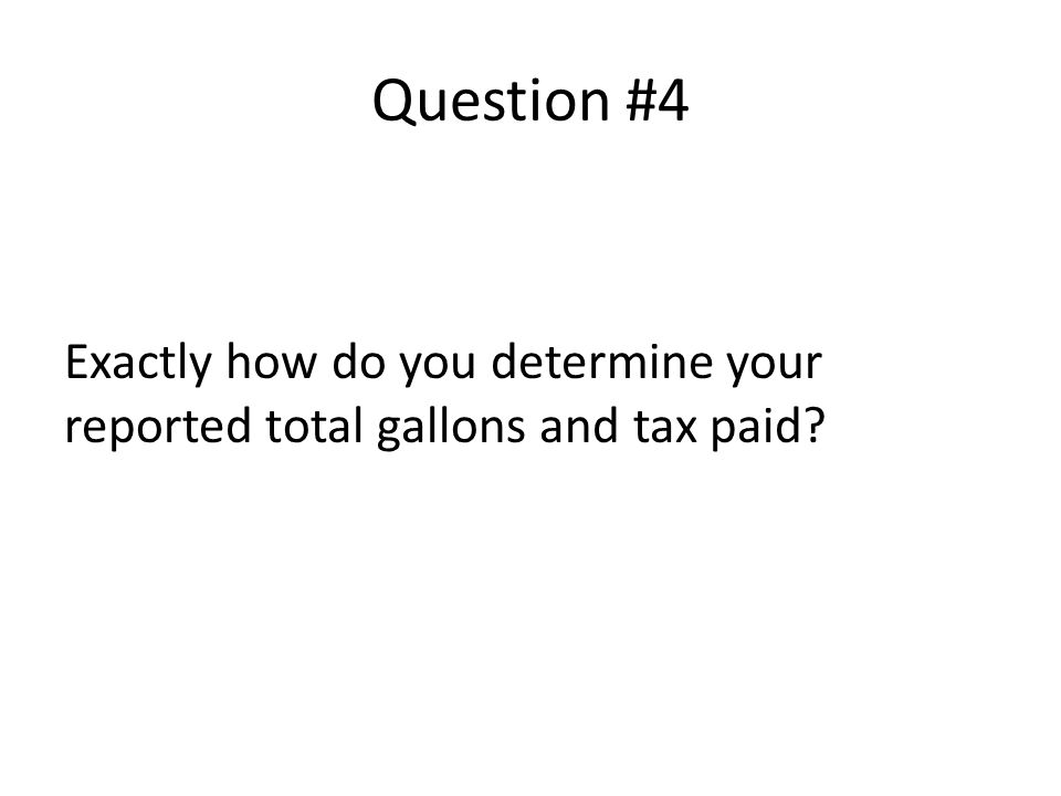Question #4 Exactly how do you determine your reported total gallons and tax paid