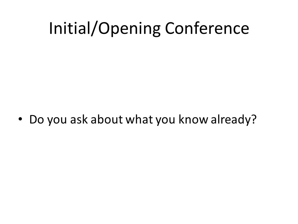 Initial/Opening Conference Do you ask about what you know already