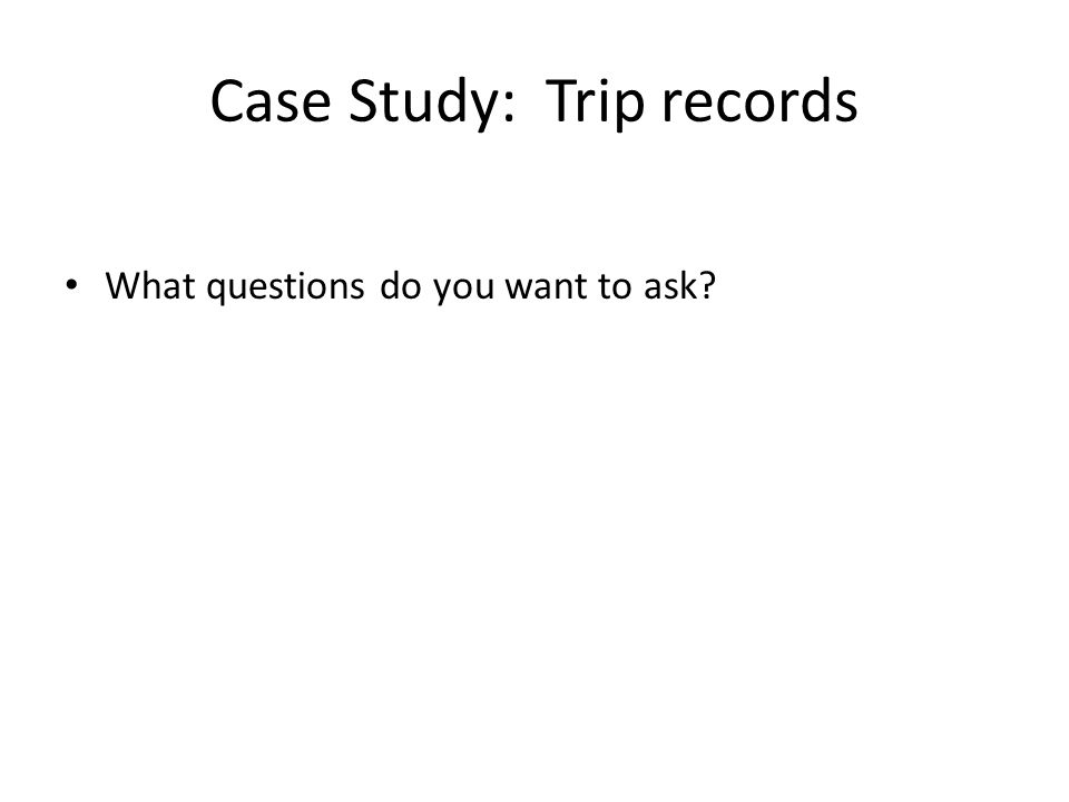 Case Study: Trip records What questions do you want to ask