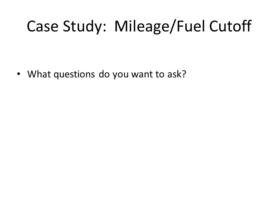 Case Study: Mileage/Fuel Cutoff What questions do you want to ask
