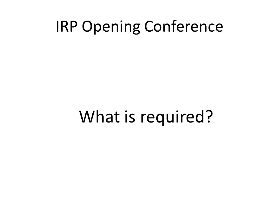 IRP Opening Conference What is required