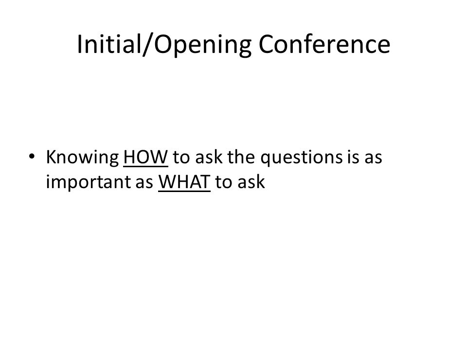 Initial/Opening Conference Knowing HOW to ask the questions is as important as WHAT to ask