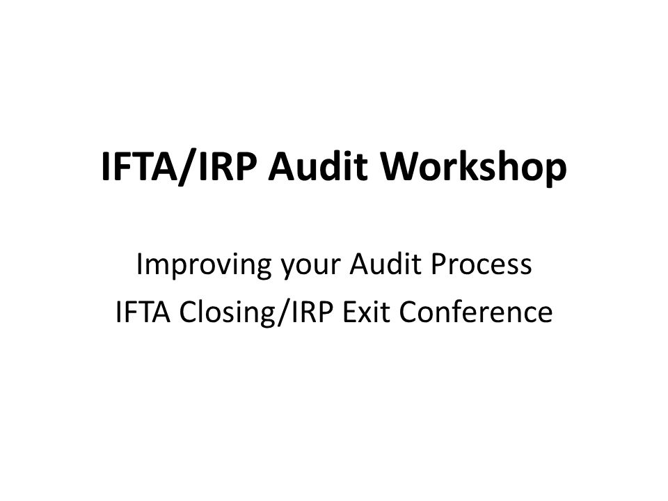 IFTA/IRP Audit Workshop Improving your Audit Process IFTA Closing/IRP Exit Conference