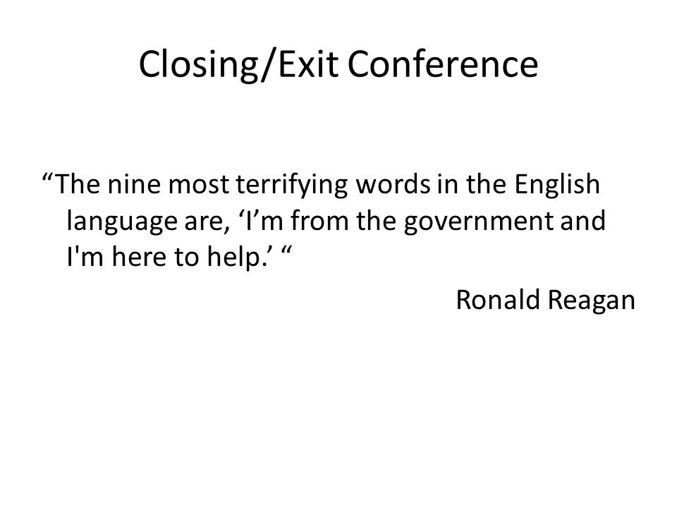 Closing/Exit Conference The nine most terrifying words in the English language are, 'I'm from the government and I m here to help.' Ronald Reagan